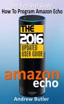 Amazon Echo: The Best User Guide How To Program Amazon Echo (Amazon Echo 2016,user manual,web services,by amazon,Free books,Free Movie,Alexa Kit) (Amazon Prime, smart devices, internet Book 4) - Andrew Butler, Amazon Echo, Alexa Echo, Amazon Alexa