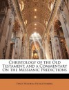 Christology of the Old Testament, and a Commentary On the Messianic Predictions - Ernst Wilhelm Hengstenberg