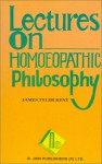 Lectures on Homoeopathic Philosophy - J.T. Kent