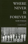 Where Never Is Forever: New Poetry - Claire Burch