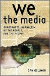 We the Media: Grassroots Journalism by the People, for the People - Dan Gillmor