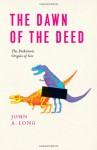 Dawn of the Deed: The Prehistoric Origins of Sex - John A. Long