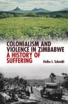 Colonialism & Violence in Zimbabwe: A History of Suffering - Heike Schmidt