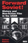 Forward Soviet!: History and Non-Fiction Film in the USSR - Graham Roberts
