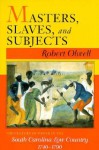 Masters, Slaves, and Subjects: The Culture of Power in the South Carolina Low Country, 1740 1790 - Robert Olwell