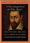 I Have Always Loved the Holy Tongue: Isaac Casaubon, the Jews, and a Forgotten Chapter in Renaissance Scholarship - Anthony Grafton, Joanna Weinberg