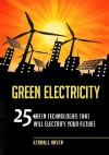 Green Electricity: 25 Green Technologies That Will Electrify Your Future - Kendall Haven