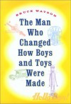 The Man Who Changed How Boys and Toys Were Made: The Life and Times of A. C. Gilbert, the Man Who Saved Christmas - Bruce Watson