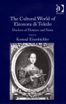 The Cultural World of Eleonora Di Toledo, Duchess of Florence and Siena - Konrad Eisenbichler