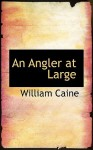 An Angler at Large - William Caine