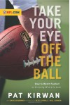Take Your Eye Off the Ball: How to Watch Football by Knowing Where to Look - Pat Kirwan, David Seigerman, Pete Carroll, Bill Cowher