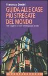 Guida alle case più stregate del mondo. Tutti i luoghi in cui (non) vorreste passare la notte. - Francesco Dimitri