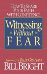 Witnessing Without Fear: How to Share Your Faith with Confidence - Bill Bright, Billy Graham