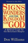 Signs, Wonders, And The Kingdom Of God: A Biblical Guide For The Reluctant Skeptic - Don Williams