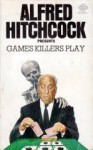 Alfted Hitchcock Presents: Games Killers Play - Alfred Hitchcock, August Derleth, Henry Slesar, Jack Ritchie, James Holding, Nedra Tyre, Helen Nielsen, Talmage Powell, Hal Ellson, Jonathan Craig, Robert Edmond Alter, Richard Hardwick, Duane Decker, Mike Brett, Donald E Westlake