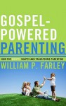 Gospel-Powered Parenting: How the Gospel Shapes and Transforms Parenting - William P. Farley
