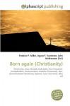 Born Again (Christianity) - Frederic P. Miller, Agnes F. Vandome, John McBrewster
