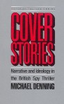Cover Stories: Narrative and Ideology in the British Spy Thriller - Michael Denning