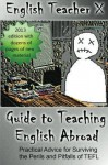 English Teacher X Guide To Teaching English Abroad: Practical Advice for Surviving the Perils and Pitfalls of a TEFL Job - English Teacher X