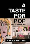 A Taste for Pop: Pop Art, Gender, and Consumer Culture - Cecile Whiting