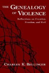 The Genealogy of Violence: Reflections on Creation, Freedom, and Evil - Charles K. Bellinger