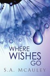 Where Wishes Go - S.A. McAuley