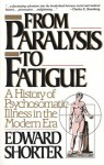 From Paralysis to Fatigue: History of Psychosomatic Illness in the Modern Era - Edward Shorter