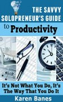 The Savvy Solopreneur's Guide To Productivity: It's Not What You Do, It's The Way That You Do It (The Savvy Solopreneur's Guide Book 2) - Karen Banes