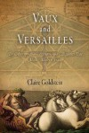 Vaux and Versailles: The Appropriations, Erasures, and Accidents That Made Modern France - Claire Goldstein