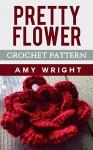 Pretty Flower: Crochet Pattern - Amy Wright