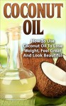 Coconut Oil: How To Use Coconut Oil To Lose Weight, Feel Great And Look Beautiful (Weight Loss, Detox, Coconut Oil Recipes, Coconut oil benefits, Healthy Skin) - John Riley