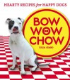 Bow Wow Chow: Hearty Recipes for Happy Dogs - Julia Szabo