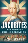 Jacobites: A New History of the '45 Rebellion - Jacqueline Riding