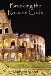 Breaking the Romans Code - Michael C. Wood