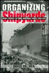 Organizing the Shipyards: Union Strategy in Three Northeast Ports, 1933-1945 - David Palmer