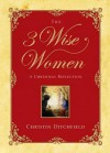 The Three Wise Women: A Christmas Reflection - Christin Ditchfield