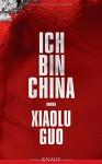 Ich bin China: Roman - Xiaolu Guo, Anne Rademacher