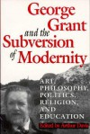 George Grant and the Subversion of Modernity: Art, Philosophy, Religion, Politics and Education - Arthur Davis