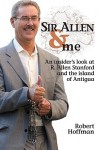 Sir Allen & Me: An Insiders Look at R. Allen Stanford and the Island of Antigua - Robert Hoffman
