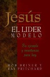 Jesus, El Lider Modelo: Su Ejemplo y Ensenanza Para Hoy = Leadership Lessons of Jesus - Bob Briner, Ray Pritchard