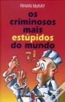 Os Criminosos Mais Estúpidos do Mundo - Rhian McKay, Raquel Mouta