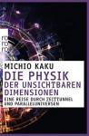 Die Physik der unsichtbaren Dimensionen: Eine Reise durch Zeittunnel und Paralleluniversen - Michio Kaku, Michio Dr. Kaku, Hainer Kober