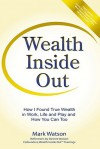 Wealth Inside Out: How I Found True Wealth in Work, Life and Play and How You Can Too - Mark W. Watson, Desiree Watson