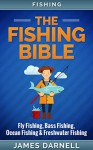 Fishing: The Fishing Bible. Fly Fishing, Bass Fishing, Ocean Fishing & Freshwater Fishing (Firerarms, Shooting, Angling, Homesteading, Camping, Off-Grid, Saltwater Fishing, Fishing, Survival) - James Darnell