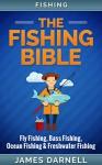 Fishing: The Fishing Bible. Fly Fishing, Bass Fishing, Ocean Fishing & Freshwater Fishing (Firerarms, Shooting, Angling, Homesteading, Camping, Off-Grid, Saltwater Fishing, Fishing, Survival) - James Darnell