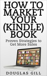 How to Market Your (Kindle) Book Online: Proven Strategies to Get More Sales - Douglas Gill