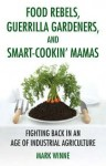 Food Rebels, Guerrilla Gardeners, and Smart-Cookin' Mamas: Fighting Back in an Age of Industrial Agriculture - Mark Winne