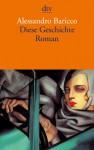Diese Geschichte: Roman - Alessandro Baricco, Annette Kopetzki