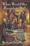 What Would the Founders Do?: Our Questions, Their Answers - Richard Brookhiser