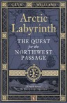 Arctic Labyrinth: The Quest for the Northwest Passage. Glyn Williams - Glyndwr Williams